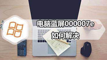 电脑蓝屏000007e如何解决 教您如何解决