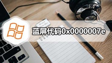 蓝屏代码0x0000007e 教您解决电脑蓝屏代码0x0000007e