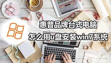 惠普品牌台式电脑怎么用u盘安装win7系统 怎样用u盘给惠普安装win7系统