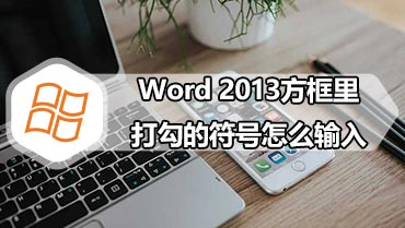 Word 2013方框里打勾的符号怎么输入 Word 2013方框里打勾的符号的输入方法