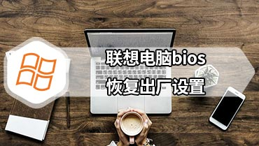 联想电脑bios恢复出厂设置 联想bios如何恢复出厂设置1