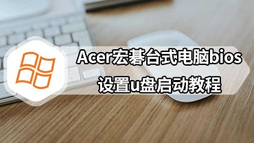 Acer宏碁台式电脑bios设置u盘启动教程 Acer宏碁台式电脑bios设置u盘启动详细步骤