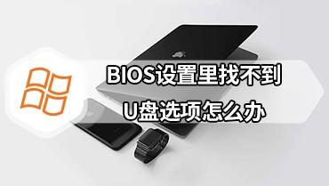 BIOS设置里找不到U盘选项怎么办 BIOS选项里面找不到设置U盘启动的选项