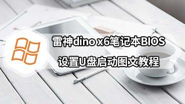 雷神dino x6笔记本BIOS设置U盘启动图文教程 雷神dino-X6笔记本BIOS设置U盘启动教程