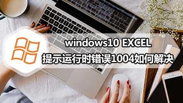 windows10 EXCEL提示运行时错误1004如何解决 打开excel提示运行时错误1004