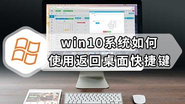 win10系统如何使用返回桌面快捷键 快速返回到电脑桌面的方法