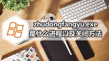 zhudongfangyu.exe是什么进程以及关闭方法 zhudongfangyu.exe怎么关闭