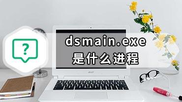 dsmain.exe是什么进程 dsmain.exe进程出错怎么办