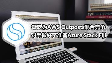 微软为AWS Outposts混合竞争对手做好了准备Azure Stack Fiji