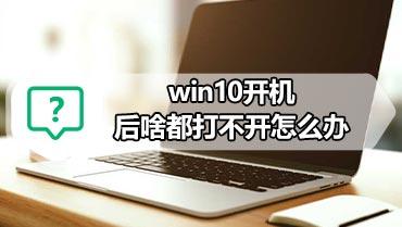 win10开机后啥都打不开怎么办 win10软件打不开的解决方法