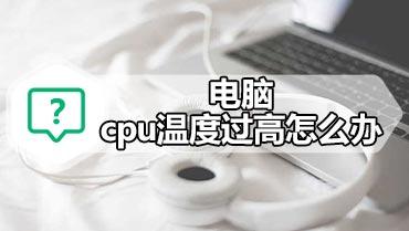 电脑cpu温度过高怎么办 电脑cpu温度过高解决方法