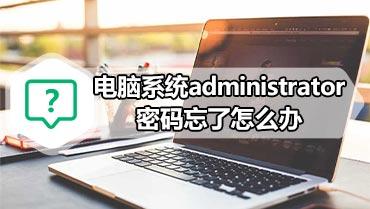 电脑系统administrator密码忘了怎么办 忘了电脑系统密码的解决办法