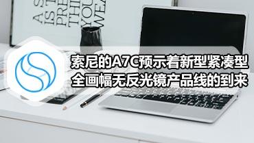 索尼的A7C预示着新型紧凑型全画幅无反光镜产品线的到来