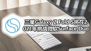 三星Galaxy Z Fold S将在2021年挑战微软Surface Duo