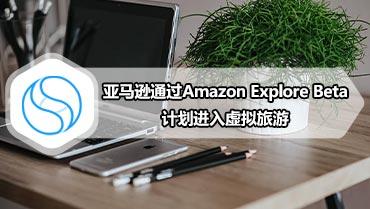 亚马逊通过Amazon Explore Beta计划进入虚拟旅游
