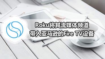 Roku将其流媒体频道带入亚马逊的Fire TV设备