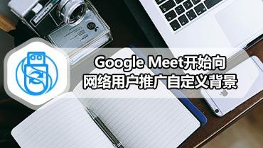 Google Meet开始向网络用户推广自定义背景