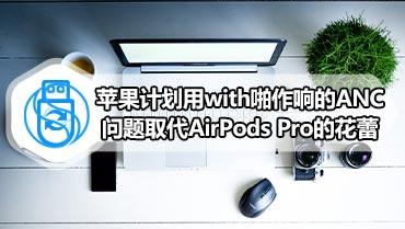 苹果计划用with啪作响的ANC问题取代AirPods Pro的花蕾