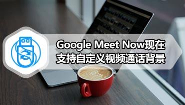 Google Meet Now现在支持自定义视频通话背景