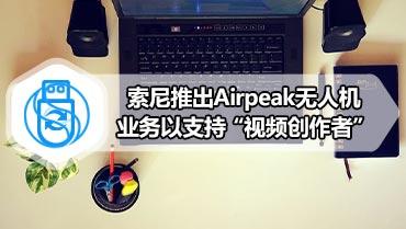 """索尼推出Airpeak无人机业务以支持""""视频创作者"""""""