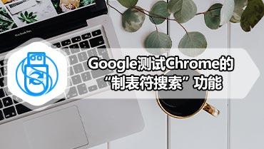 "Google测试Chrome的""制表符搜索""功能"