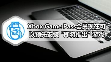 """Xbox Game Pass会员现在可以预先安装""""即将推出""""游戏"""
