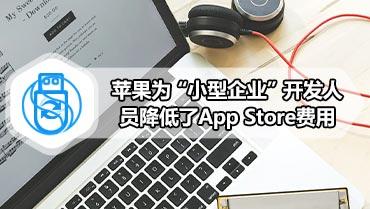 """苹果为""""小型企业""""开发人员降低了App Store费用"""