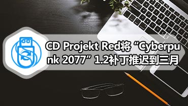"CD Projekt Red将""Cyberpunk 2077""1.2补丁推迟到三月"