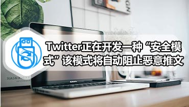 "Twitter正在开发一种""安全模式""该模式将自动阻止恶意推文"
